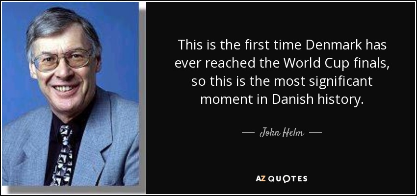 This is the first time Denmark has ever reached the World Cup finals, so this is the most significant moment in Danish history. - John Helm