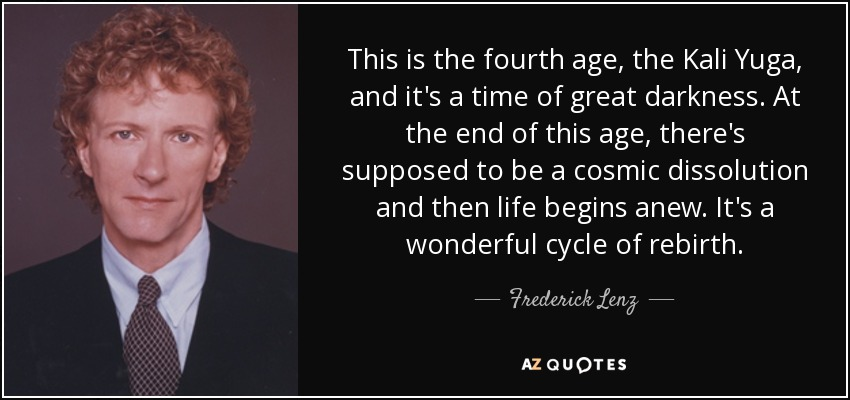 This is the fourth age, the Kali Yuga, and it's a time of great darkness. At the end of this age, there's supposed to be a cosmic dissolution and then life begins anew. It's a wonderful cycle of rebirth. - Frederick Lenz