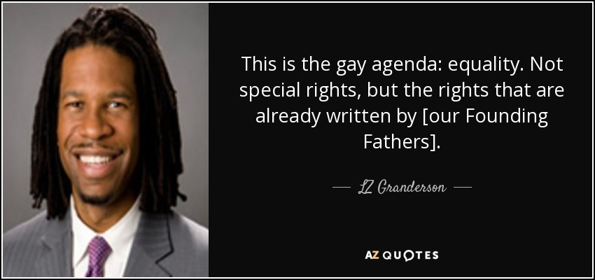 This is the gay agenda: equality. Not special rights, but the rights that are already written by [our Founding Fathers]. - LZ Granderson
