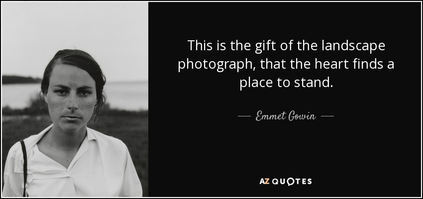 This is the gift of the landscape photograph, that the heart finds a place to stand. - Emmet Gowin