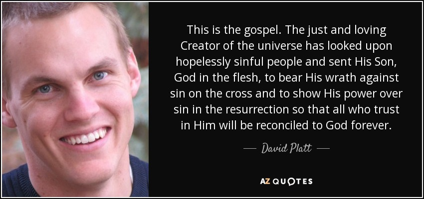 This is the gospel. The just and loving Creator of the universe has looked upon hopelessly sinful people and sent His Son, God in the flesh, to bear His wrath against sin on the cross and to show His power over sin in the resurrection so that all who trust in Him will be reconciled to God forever. - David Platt