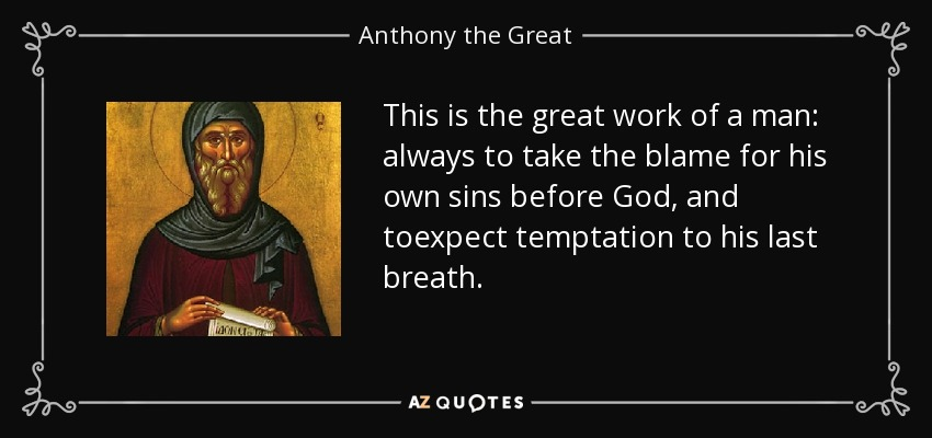 This is the great work of a man: always to take the blame for his own sins before God, and toexpect temptation to his last breath. - Anthony the Great