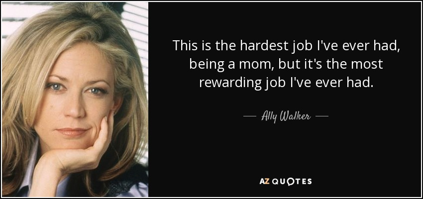 This is the hardest job I've ever had, being a mom, but it's the most rewarding job I've ever had. - Ally Walker