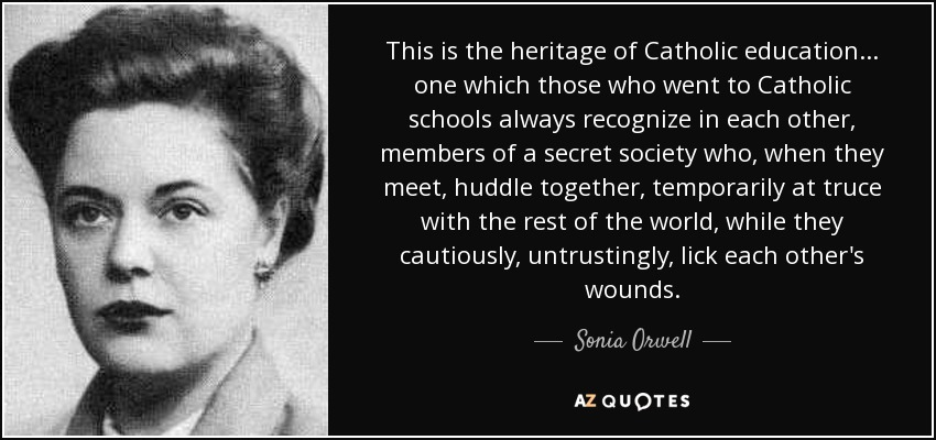 This is the heritage of Catholic education ... one which those who went to Catholic schools always recognize in each other, members of a secret society who, when they meet, huddle together, temporarily at truce with the rest of the world, while they cautiously, untrustingly, lick each other's wounds. - Sonia Orwell