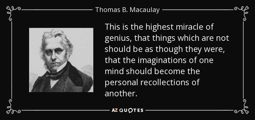 This is the highest miracle of genius, that things which are not should be as though they were, that the imaginations of one mind should become the personal recollections of another. - Thomas B. Macaulay