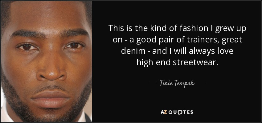 This is the kind of fashion I grew up on - a good pair of trainers, great denim - and I will always love high-end streetwear. - Tinie Tempah