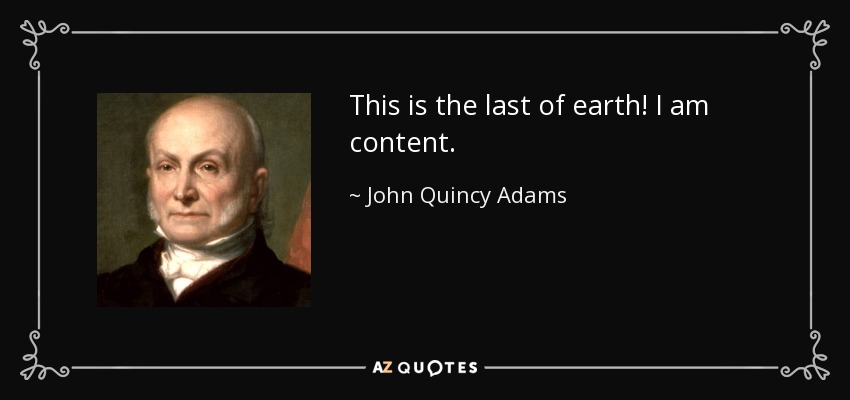 This is the last of earth! I am content. - John Quincy Adams