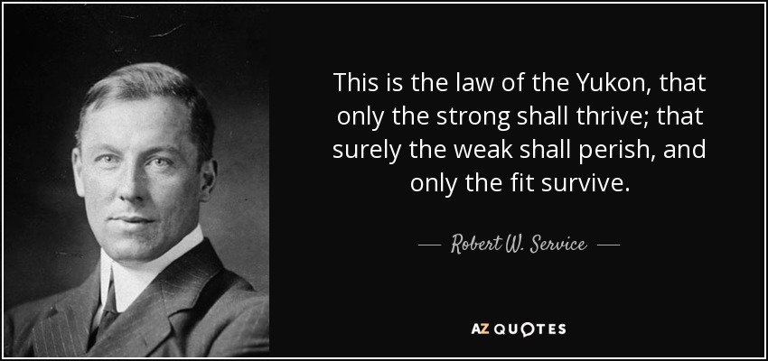 This is the law of the Yukon, that only the strong shall thrive; that surely the weak shall perish, and only the fit survive. - Robert W. Service