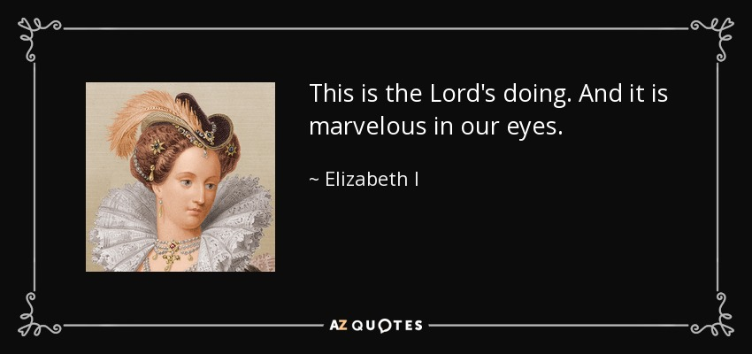 This is the Lord's doing, and it is marvelous in our eyes. - Elizabeth I