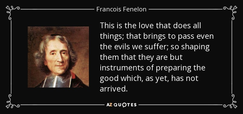 This is the love that does all things; that brings to pass even the evils we suffer; so shaping them that they are but instruments of preparing the good which, as yet, has not arrived. - Francois Fenelon
