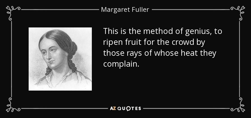 This is the method of genius, to ripen fruit for the crowd by those rays of whose heat they complain. - Margaret Fuller