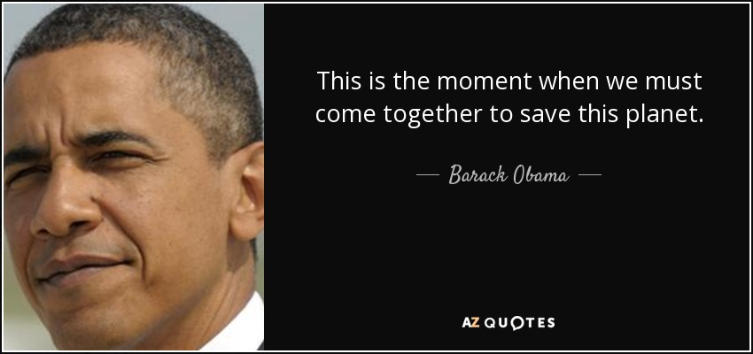 This is the moment when we must come together to save this planet. - Barack Obama