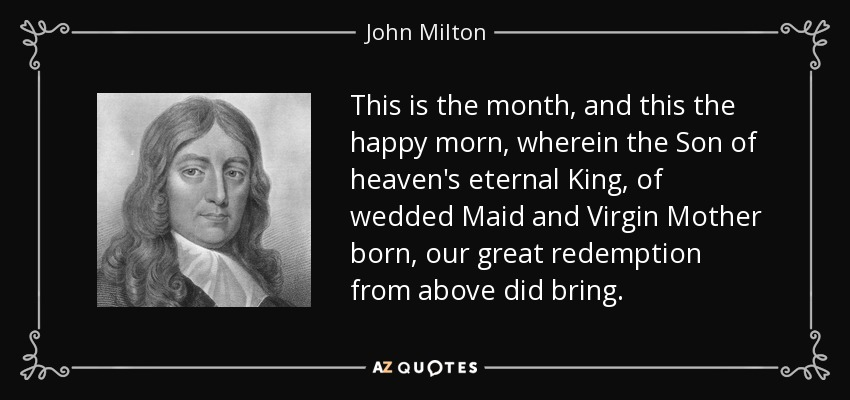 This is the month, and this the happy morn, wherein the Son of heaven's eternal King, of wedded Maid and Virgin Mother born, our great redemption from above did bring. - John Milton