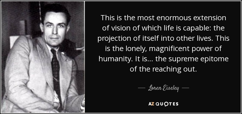 This is the most enormous extension of vision of which life is capable: the projection of itself into other lives. This is the lonely, magnificent power of humanity. It is . . . the supreme epitome of the reaching out. - Loren Eiseley