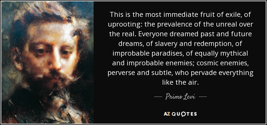 This is the most immediate fruit of exile, of uprooting: the prevalence of the unreal over the real. Everyone dreamed past and future dreams, of slavery and redemption, of improbable paradises, of equally mythical and improbable enemies; cosmic enemies, perverse and subtle, who pervade everything like the air. - Primo Levi