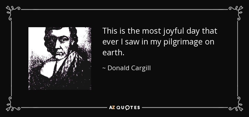 This is the most joyful day that ever I saw in my pilgrimage on earth. - Donald Cargill