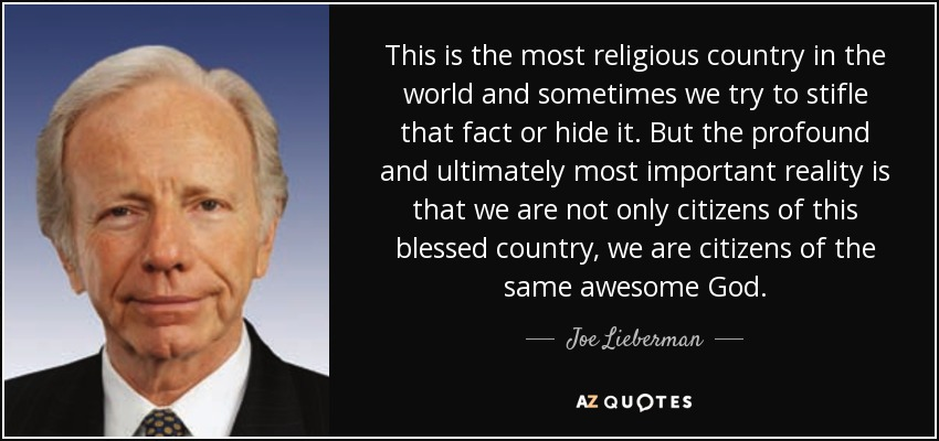 This is the most religious country in the world and sometimes we try to stifle that fact or hide it. But the profound and ultimately most important reality is that we are not only citizens of this blessed country, we are citizens of the same awesome God. - Joe Lieberman