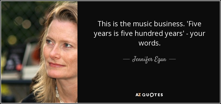 This is the music business. 'Five years is five hundred years' - your words. - Jennifer Egan
