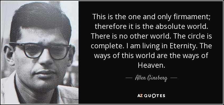 This is the one and only firmament; therefore it is the absolute world. There is no other world. The circle is complete. I am living in Eternity. The ways of this world are the ways of Heaven. - Allen Ginsberg