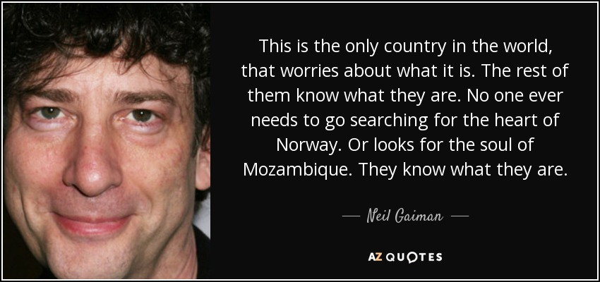 This is the only country in the world, that worries about what it is. The rest of them know what they are. No one ever needs to go searching for the heart of Norway. Or looks for the soul of Mozambique. They know what they are. - Neil Gaiman