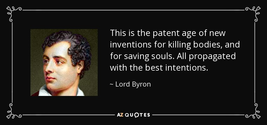 This is the patent age of new inventions for killing bodies, and for saving souls. All propagated with the best intentions. - Lord Byron