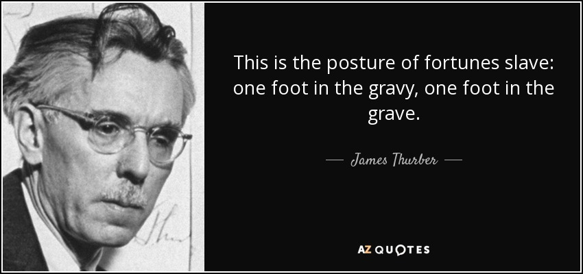 This is the posture of fortunes slave: one foot in the gravy, one foot in the grave. - James Thurber