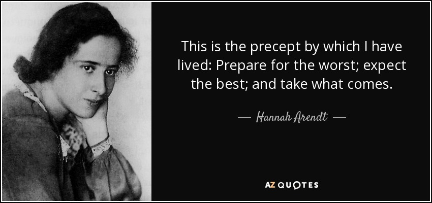 This is the precept by which I have lived: Prepare for the worst; expect the best; and take what comes. - Hannah Arendt