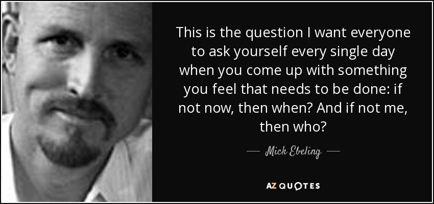 This is the question I want everyone to ask yourself every single day when you come up with something you feel that needs to be done: if not now, then when? And if not me, then who? - Mick Ebeling