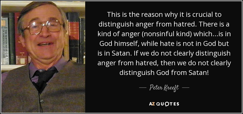 This is the reason why it is crucial to distinguish anger from hatred. There is a kind of anger (nonsinful kind) which...is in God himself, while hate is not in God but is in Satan. If we do not clearly distinguish anger from hatred, then we do not clearly distinguish God from Satan! - Peter Kreeft