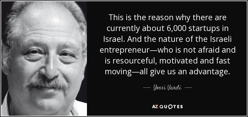 This is the reason why there are currently about 6,000 startups in Israel. And the nature of the Israeli entrepreneur—who is not afraid and is resourceful, motivated and fast moving—all give us an advantage. - Yossi Vardi