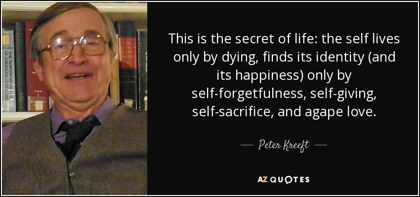 This is the secret of life: the self lives only by dying, finds its identity (and its happiness) only by self-forgetfulness, self-giving, self-sacrifice, and agape love. - Peter Kreeft