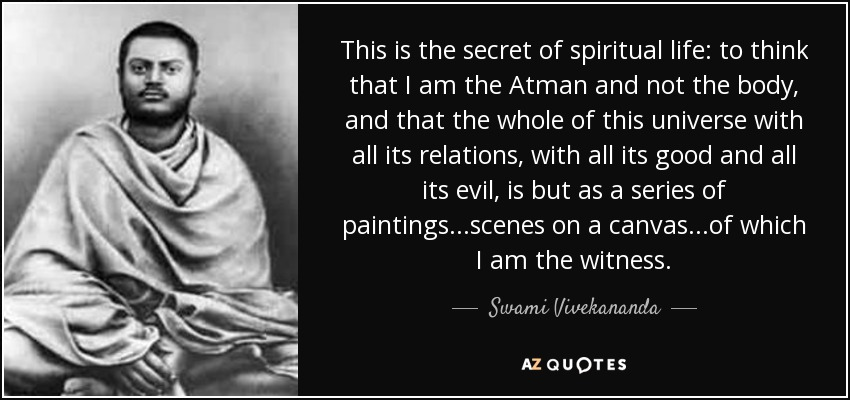 This is the secret of spiritual life: to think that I am the Atman and not the body, and that the whole of this universe with all its relations, with all its good and all its evil, is but as a series of paintings...scenes on a canvas...of which I am the witness. - Swami Vivekananda