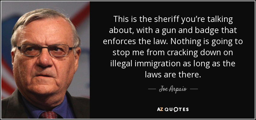 This is the sheriff you're talking about, with a gun and badge that enforces the law. Nothing is going to stop me from cracking down on illegal immigration as long as the laws are there. - Joe Arpaio