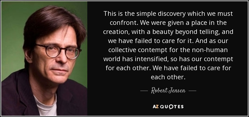 This is the simple discovery which we must confront. We were given a place in the creation, with a beauty beyond telling, and we have failed to care for it. And as our collective contempt for the non-human world has intensified, so has our contempt for each other. We have failed to care for each other. - Robert Jensen