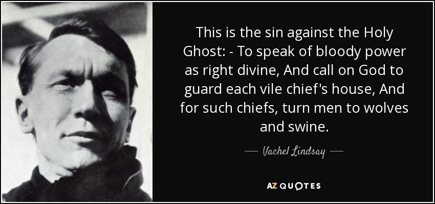 This is the sin against the Holy Ghost: - To speak of bloody power as right divine, And call on God to guard each vile chief's house, And for such chiefs, turn men to wolves and swine. - Vachel Lindsay