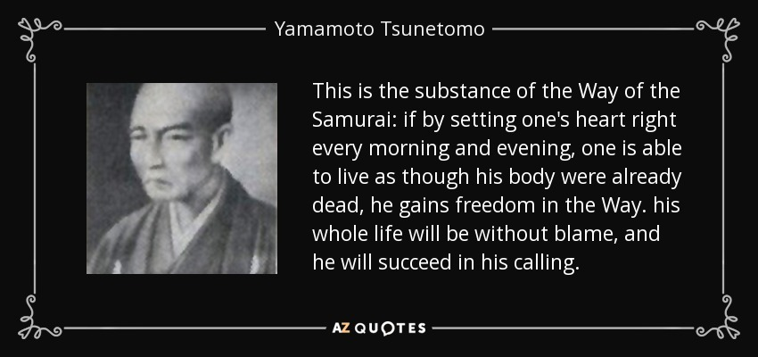 This is the substance of the Way of the Samurai: if by setting one's heart right every morning and evening, one is able to live as though his body were already dead, he gains freedom in the Way. his whole life will be without blame, and he will succeed in his calling. - Yamamoto Tsunetomo