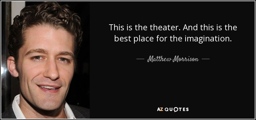 This is the theater. And this is the best place for the imagination. - Matthew Morrison