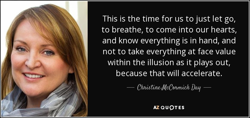 This is the time for us to just let go, to breathe, to come into our hearts, and know everything is in hand, and not to take everything at face value within the illusion as it plays out, because that will accelerate. - Christine McCormick Day