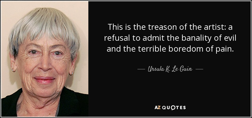 This is the treason of the artist: a refusal to admit the banality of evil and the terrible boredom of pain. - Ursula K. Le Guin