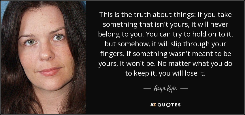 This is the truth about things: If you take something that isn't yours, it will never belong to you. You can try to hold on to it, but somehow, it will slip through your fingers. If something wasn't meant to be yours, it won't be. No matter what you do to keep it, you will lose it. - Aryn Kyle