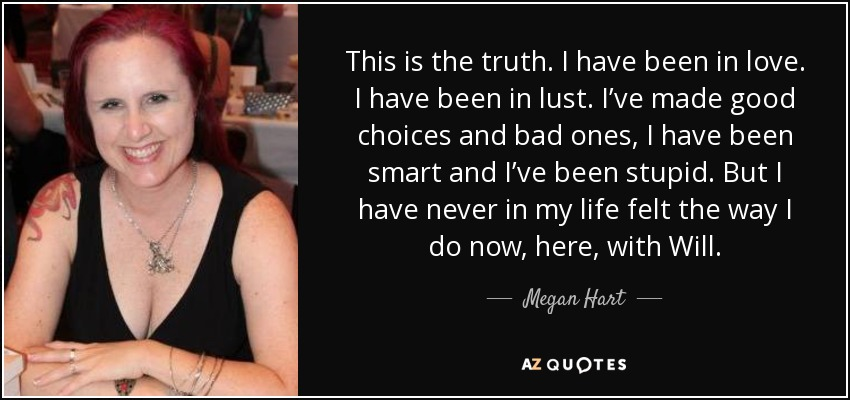 This is the truth. I have been in love. I have been in lust. I've made good choices and bad ones, I have been smart and I've been stupid. But I have never in my life felt the way I do now, here, with Will. - Megan Hart