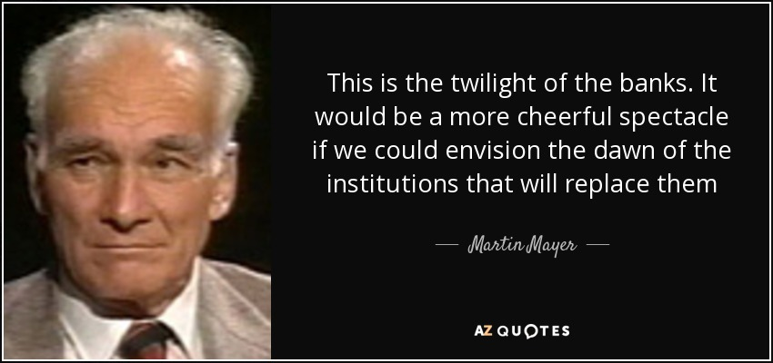 This is the twilight of the banks. It would be a more cheerful spectacle if we could envision the dawn of the institutions that will replace them - Martin Mayer