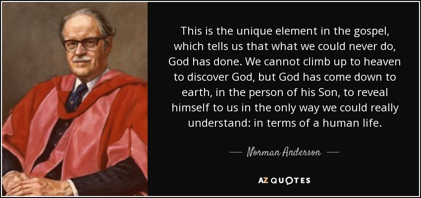 This is the unique element in the gospel, which tells us that what we could never do, God has done. We cannot climb up to heaven to discover God, but God has come down to earth, in the person of his Son, to reveal himself to us in the only way we could really understand: in terms of a human life. - Norman Anderson