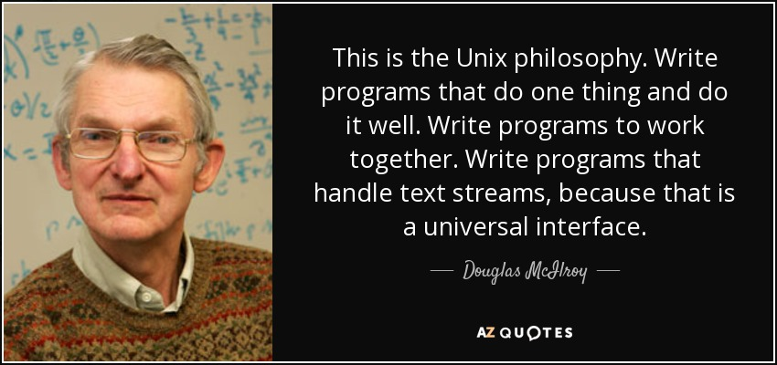 This is the Unix philosophy: Write programs that do one thing and do it well. Write programs to work together. Write programs to handle text streams, because that is a universal interface. - Douglas McIlroy