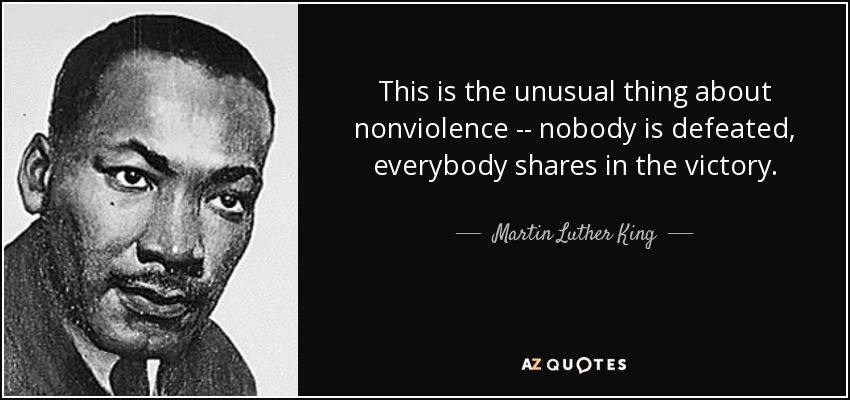 This is the unusual thing about nonviolence -- nobody is defeated, everybody shares in the victory. - Martin Luther King, Jr.