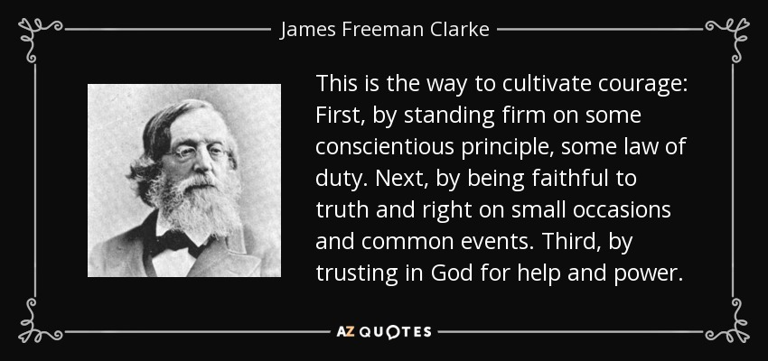 This is the way to cultivate courage: First, by standing firm on some conscientious principle, some law of duty. Next, by being faithful to truth and right on small occasions and common events. Third, by trusting in God for help and power. - James Freeman Clarke