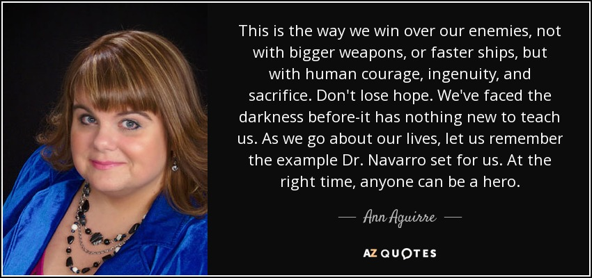 This is the way we win over our enemies, not with bigger weapons, or faster ships, but with human courage, ingenuity, and sacrifice. Don't lose hope. We've faced the darkness before-it has nothing new to teach us. As we go about our lives, let us remember the example Dr. Navarro set for us. At the right time, anyone can be a hero. - Ann Aguirre