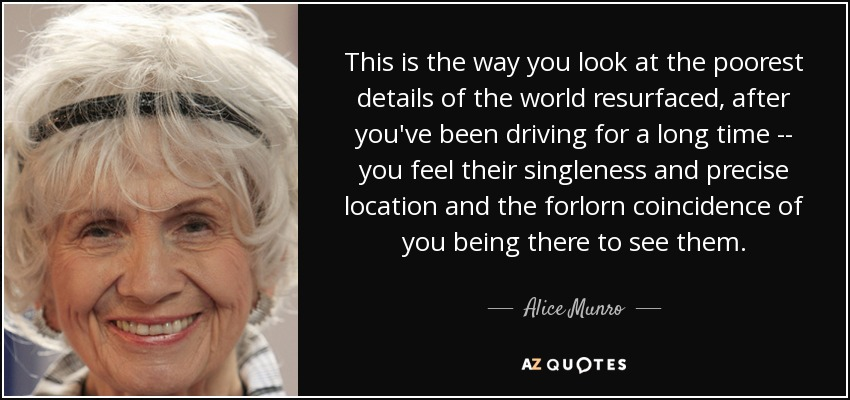 This is the way you look at the poorest details of the world resurfaced, after you've been driving for a long time -- you feel their singleness and precise location and the forlorn coincidence of you being there to see them. - Alice Munro