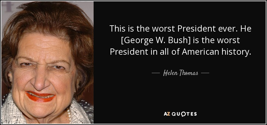 This is the worst President ever. He George W. Bush is the worst President in all of American history. - Helen Thomas