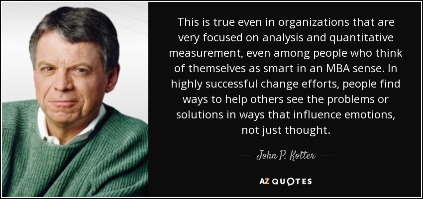 This is true even in organizations that are very focused on analysis and quantitative measurement, even among people who think of themselves as smart in an MBA sense. In highly successful change efforts, people find ways to help others see the problems or solutions in ways that influence emotions, not just thought. - John P. Kotter